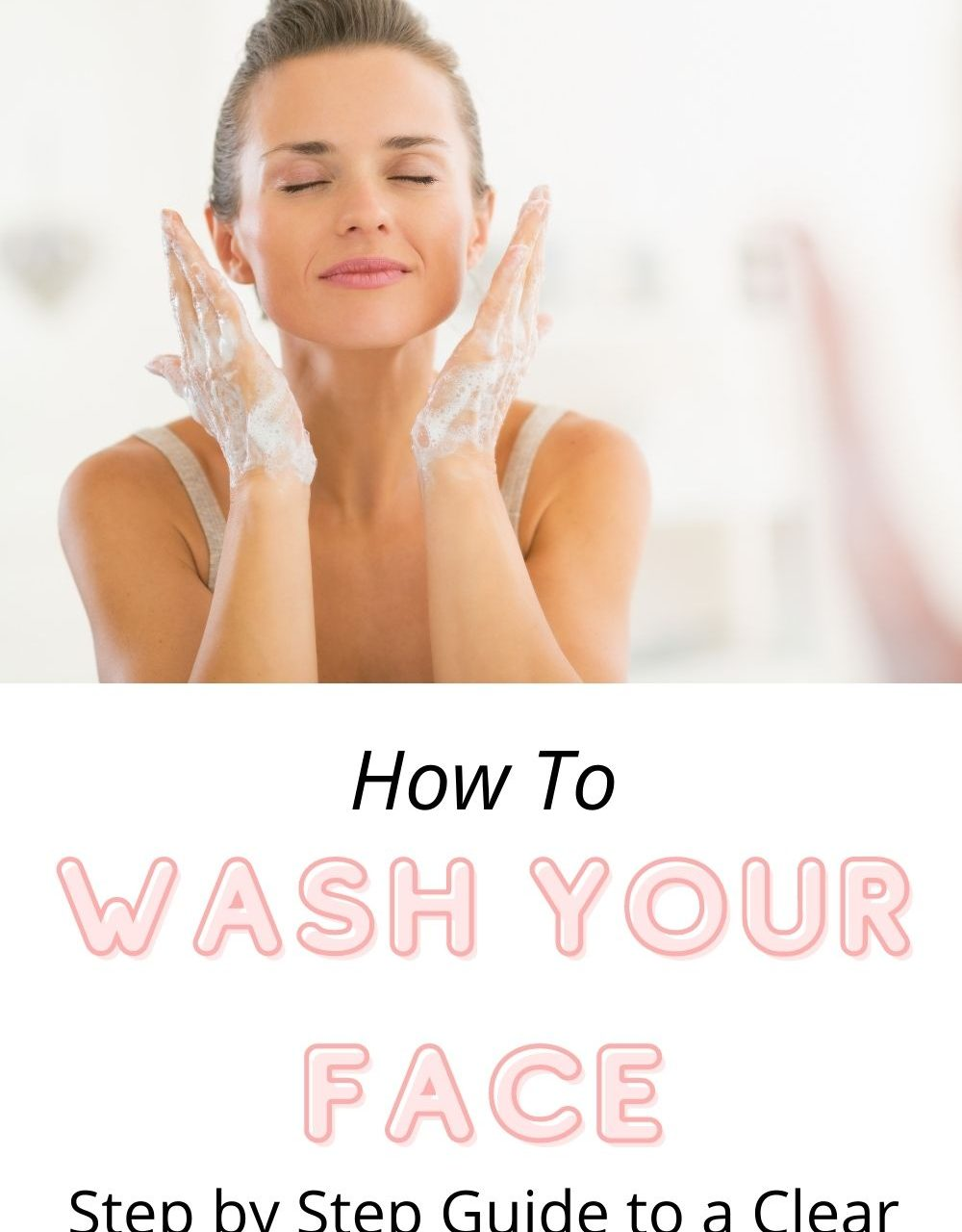How To Wash Your Face: A Step By Step Guide To A Clear Complexion